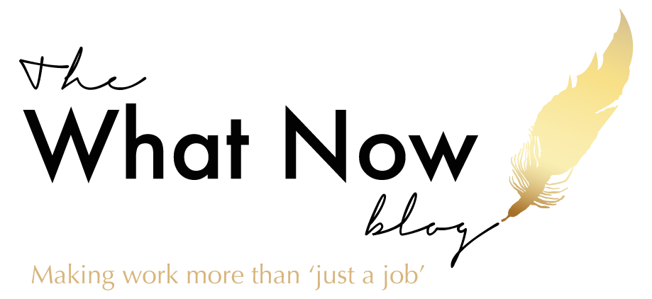 The What Now Blog | Making Work More Than 'Just A Job'