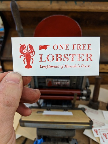 Free Lobster Ticket - This was something silly designed for the purpose of balancing the platen on my new-to-me (circa 1940) tabletop press. I found it in an antique shop in Newburyport, MA, and all it needed was a fresh set of rubber rollers. Once equipped, it has served me well during traveling demonstrations, as the basic process of letterpress printing, whether the press weighs 50 pounds or 1500 pounds, remains the same. And who doesn't love a free lobster?