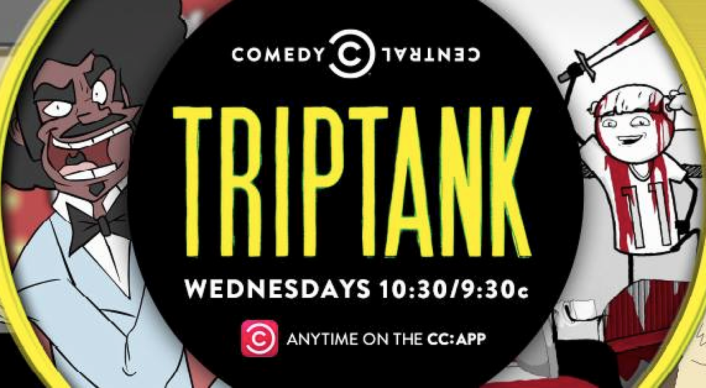 TRIPTANK on COMEDY CENTRAL NEW EPISODES WEDNESDAYS 10:30/9:30C