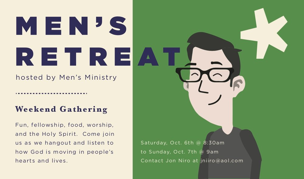 We are happy to announce our second Men's Retreat!  It will be Saturday, October 6th, 8:30am to Sunday, October 7th, 9am at Irvine Marriott in Irvine.  Cost is $139, breakfast on Sunday included, $15 for parking per day.  Let me know if you have a preference for a roommate.  We are looking for volunteers to help facilitate a few activities during our free time on that Saturday.  If you are interested or want more info about this, please contact Jon Niiro (310) 489-9409 | jniiro@aol.com.