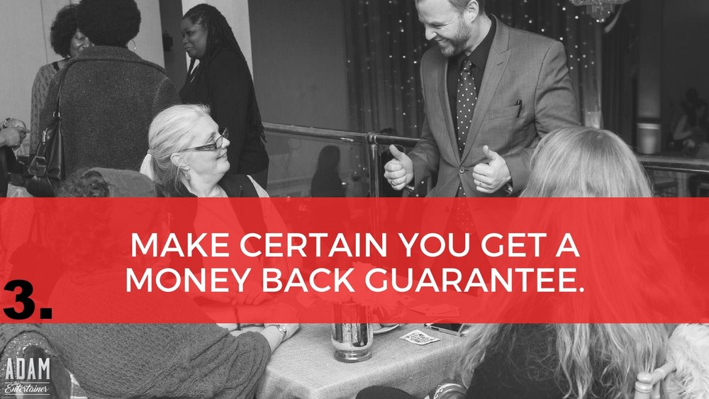 In many cases, you can avoid falling victim to bad entertainers, agencies, or bureaus, by simply insisting that they give you a 100% money back guarantee if you are not satisfied with their presentation. This is the ultimate test as to whether someone truly believes in what they are offering beyond a reasonable doubt, or if they are just full of hot air. If someone really believes that the quality they bring is absolutely superb, then they shouldn't hesitate to guarantee it. Bottom line: Some performers may argue that people will take advantage of them if they offer a guarantee. This is a bunch of junk. In the 15 years that I have offered a guarantee and through the thousands of events, no one has EVER requested their money back. In fact many companies have me back year after year. If the performer you're considering for your event won't back up their presentation with a guarantee...WATCH OUT!