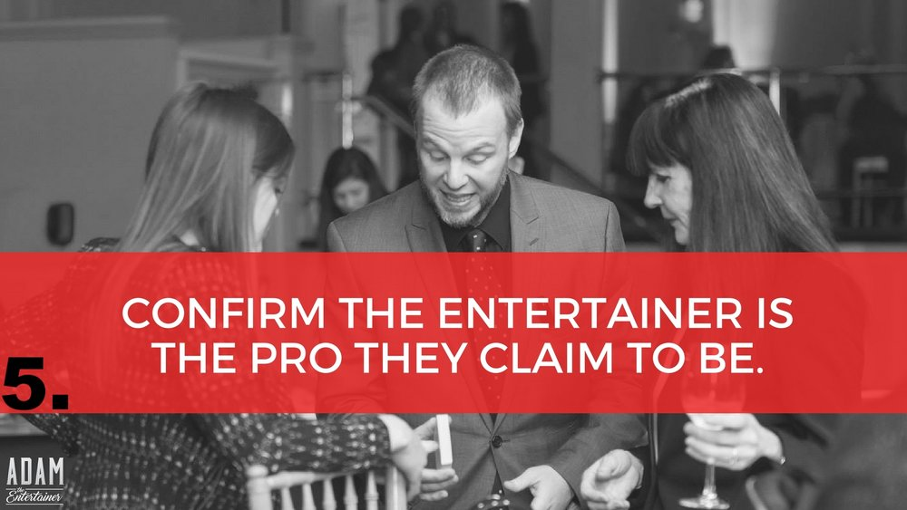 "Unfortunately, there are lots of self-proclaimed ""corporate entertainers"" who call themselves professionals, but do nothing more than put on bad shows, waste your money and embarrass you, as the host. So, how do you know you're getting a pro? Here are a few valuable tips and questions to ask before you make your final decision. 1.  Does the performer have at least 10 years of professional experience? 2.  Do they have an updated web site? This is definitely an indicator. Having a good web site does not guarantee that the entertainer is good, but it is a sign that the entertainer is serious about their business. 3.  A true professional will want to customize each show accordingly, keeping in mind the nature of the event and the audience demographic. Great, customized entertainment will not only make you look like a real hero in the eyes of your guests, even your boss or CEO will be pleased. 4.  Is their material clean and appropriate? Or do you have apprehensions that the performer might not very well your event?  The ideal corporate magician for example, should have a clean act, yet still be highly entertaining. Bottom line: Scrutinize the credentials of the entertainment you are getting, very well."