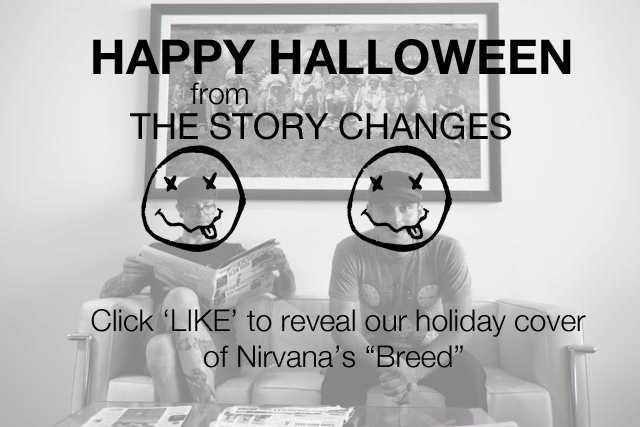 "THE STORY CHANGES have posted a Halloween Cover of NIRVANA's ""Breed"" at their facebook page. Head over and click their Happy Halloween tab to listen in, the song will only be available for stream this holiday weekend. Enjoy!"