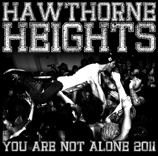 HAWTHORNE HEIGHTS  You Are Not Alone 2011    Tickets & Special Presale Packages available June 26th!    8/21-Toronto, ON @ The Rockpile     8/22-Cornwall, ON @ Murphy's Inn     8/23-Foxboro, MA @ Showcase Live     8/24-Uncassville, CT @ Mohegan Sun Casino     8/25-Long Island, NY @ Vibe Lounge     8/26-Allentown, PA @ Crocodile Rock     8/27-Lebanon, OH @ Venue 42     8/30-Marietta, OH @ Marietta Brewing Company     8/31-Vienna, VA @ Jammin Java     9/1-Myrtle Beach, SC @ Pirates Cove     9/2-Charleston, SC @ The Oasis     9/3-Augusta, GA @ Sector 7g     9/4-Jacksonville, FL @ Jack Rabbits     9/5-Atlanta, GA @ Masquerade     9/7-Orlando, FL @ Backbooth     9/8-Tampa, FL @ The Orpheum     9/9-Tallahassee, FL @ Floyd's     9/10-Bethlehem, PA @ Stabler Arena     9/11-Birmingham, AL @ Zydeco's     9/13-Little Rock, AR @ Juanita's     9/14-Cookeville, TN @ Westside Station     9/15-Whitesburg, KY @ Tourism Building           9/23-Westland, MI @ Token Lounge     9/24-Kalkaska, MI @ The Kaliseum     9/25-Chicago, IL @ Reggie's Rock Club     9/27-La Crosse, WI @ The Warehouse     9/28-Mankato, MN @ What's Up Lounge     9/29-Souix Falls, SD @ The Vault     9/30-Minneapolis, MN @ Station 4     10/1-Fargo, ND @ The Aquarium     10/2-Billings, MT @ Railyard     10/5-Spokane, WA @ The A Club     10/6-Seattle, WA @ Studio 7     10/8-Reno, NV @ The Alley     10/9-Oakland, CA @ New Parish     10/11-Los Angeles, CA @ Key Club     10/12-Bakersfield, CA @ Jerry's Pizza     10/13-Las Vegas, NV @ The Sanctuary     10/14-Salt Lake City, UT @ In The Venue     10/16-Denver, CO @ The Hi Dive     10/19-Austin, TX @ Emo's     10/20-San Antonio, TX @ Jack's Bar     10/21-Houston, TX @ Scout Bar     10/23-Oklahoma City, OK @ The Conservatory     10/24-Iowa State, IA @ The Maintenance Shop     10/25-St. Louis, MO @ Old Rock House     10/26-Springfield, MO @ The Lemon Drop     10/27-Terre Haute, IN @ The Venue     10/28-Evansville, IN @ Boney Junes     10/29-Grand Rapids MI @ MXTP