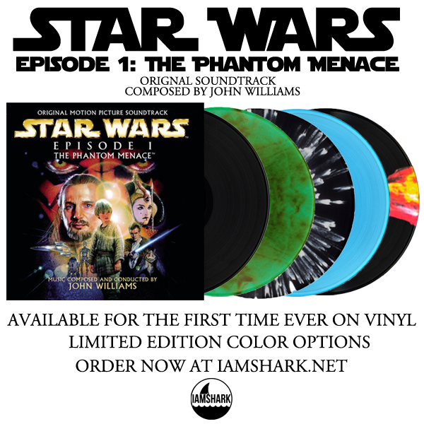 For the very first time ever on vinyl, I Am Shark, will be releasing the original soundtrack to Star Wars Episode 1: The Phantom Menace, scored by legendary composer John Williams.  This will be part one of three, continuing on the latest trilogy soundtracks, as well as I Am Shark's new face as an independent label for Film/TV/Game soundtracks. The release will be in 2xLP format, with limited color versions coordinating with characters through out the movies.    50 limited bundle packages will be available with all colors/pressed versions, one random winner will receive a test press version of the album (only 10 test press copies exist).    Pre-orders are now available through I Am Shark's web store.    http://iamshark.limitedrun.com    Tracklisting:   Star Wars Main Title and The Arrival at Naboo – 2:55   Duel of the Fates – 4:14   Anakin's Theme – 3:05   Jar Jar's Introduction and The Swim to Otoh Gunga – 5:07   The Sith Spacecraft and The Droid Battle – 2:37   The Trip to the Naboo Temple and The Audience with Boss Nass – 4:07   The Arrival at Tatooine and The Flag Parade – 4:04   He Is the Chosen One – 3:53   Anakin Defeats Sebulba – 4:24   Passage Through the Planet Core – 4:40   Watto's Deal and Kids at Play – 4:57   Panaka and the Queen's Protectors – 3:24   Queen Amidala and The Naboo Palace – 4:51   The Droid Invasion and The Appearance of Darth Maul – 5:14   Qui-Gon's Noble End – 3:48   The High Council Meeting and Qui-Gon's Funeral – 3:09   Augie's Great Municipal Band and End Credits – 9:37   Total Time: 74:23   Officially Licensed by Sony Music and Lucasfilm LTD.   This is being released by an independent label with absolutely zero money for marketing and advertising. If you have the heart and a few extra seconds please share/tweet about this release to let other Star Wars fans know about this record. Thank you, Craig.