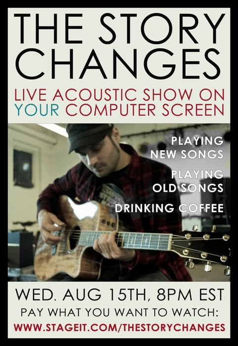 The Story Changes   are playing a show for YOU live from StageIt, where you can sit on your couch with beer and popcorn. Pay what you want performance, only 38 tickets left.     http://www.stageit.com/theStoryChanges