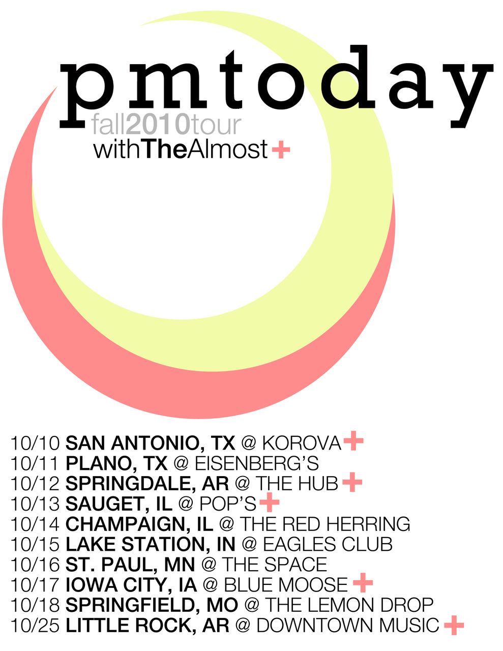 PMTODAY  starts tour with The Almost today!     10/10 - SAN ANTONIO, TX @ Korova  w/ The Almost  10/11 - PLANO, TX @ Eisenberg's 10/12 - SPRINGDALE, AR @ The Hub  w/ The Almost  10/13 - SAUGET, IL @ Pop's  w/ The Almost  10/14 - CHAMPAIGN, IL @ The Red Herring 10/15 - LAKE STATION, IN @ Eagles Club 10/16 - ST. PAUL, MN @ The Space 10/17 - IOWA CITY, IA @ Blue Moose  w/ The Almost  10/18 - SPRINGFIELD, MO @ The Lemon Drop 10/25 - LITTLE ROCK, AR @ Downtown Music  w/ The Almost