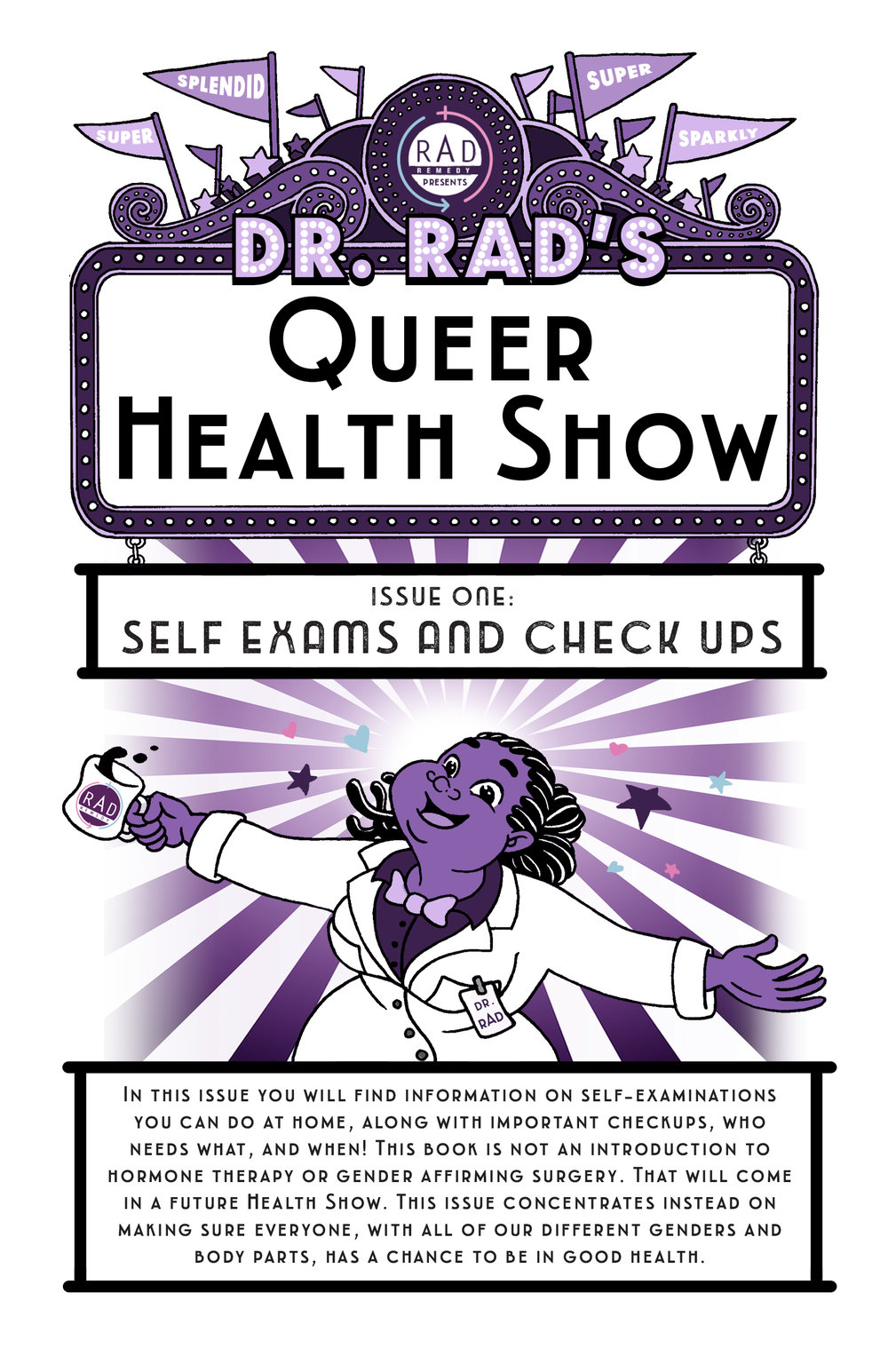 Dr. RAD's Queer Health Show - This book is the first issue in a collaboration between RAD Remedy and Isabella Rotman to release a series of health guides about self-exams, checkups, hormone options, and other topics related to trans and queer health and wellness.RAD Remedy is an organization focused on healthcare for trans, gender non-conforming, intersex & queer folks. RAD's mission is to connect trans, gender non-conforming, intersex, and queer folks to accurate, safe, respectful, and comprehensive care in order to improve individual and community health. RAD's main project is the RAD database, which is filled with community-reviewed providers. Download here!