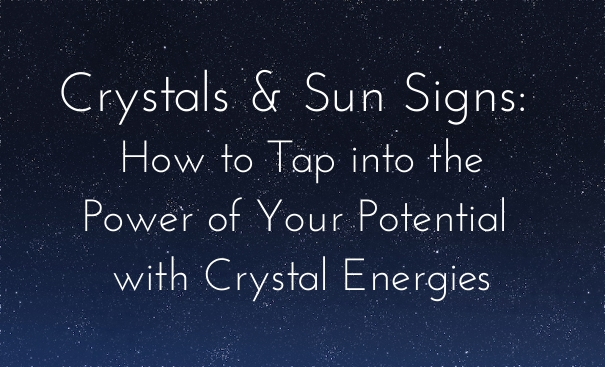 Crystals & Sun Signs: How to Tap into the Power of Your Potential Using Corresponding Crystal Energies