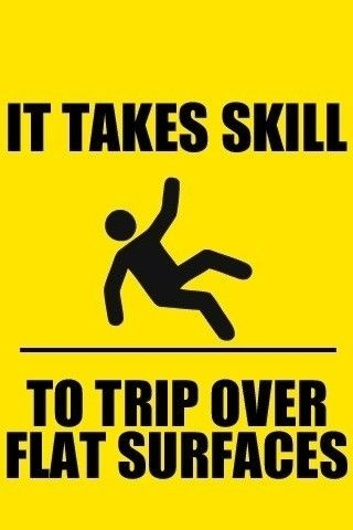 It takes skill to trip on flat surfaces. I have that skill.