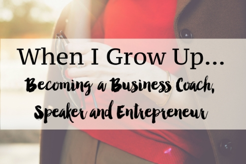 When I Grow Up... Becoming a Business Coach, Speaker, and Entrepreneur