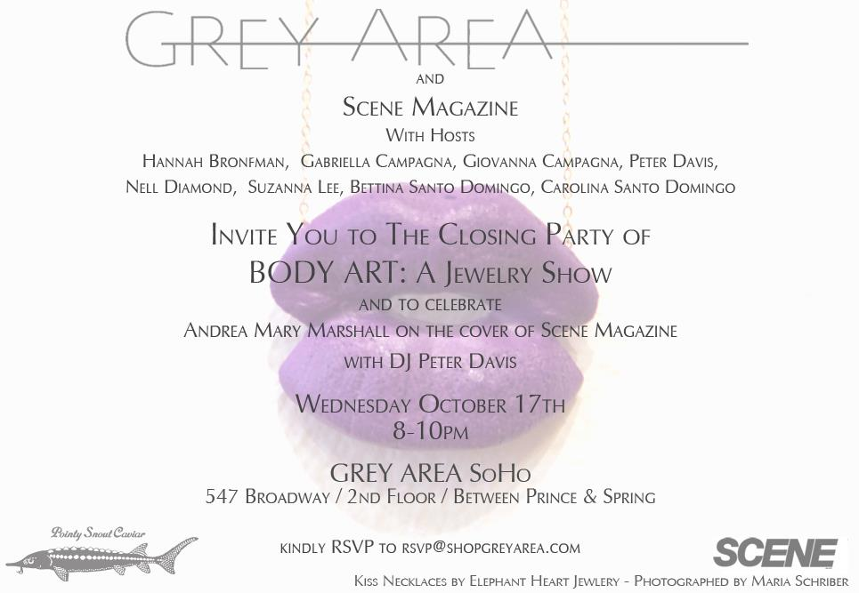 Join GREY AREA and SCENE Magazine for an evening celebrating the closing of Body Art, a jewelry art exhibition, and the cover of the October SCENE Magazine featuring Andrea Mary Marshall. This definitely won't be your last chance to purchases body art, but it is a good one! Wednesday, October 17 | 8-10 PM Grey Area SoHo / 547 Broadway / Between Prince & Spring Please RSVP to RSVP@shopgreyarea.com