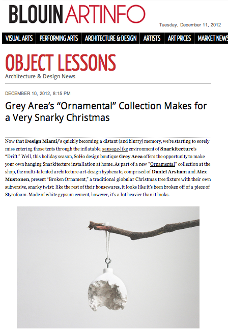 """Now that Design Miami/'s quickly becoming a distant (and blurry) memory, … Grey Area offers the opportunity to make your own hanging Snarkitecture installation at home.""       BLOUIN ARTINFO explains in an article on the  ORNAMENTAL  Collection:       GREY AREA'S ""ORNAMENTAL COLLECTION MAKES FOR A VERY SNARKY CHRISTMAS"