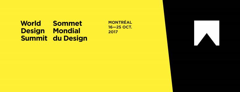Sommet Mondial du Design Ouverture au public / General Public Oct 19 __ 4:00 PM - 8:00 PM Professionnels / Professionals Oct 19 __ 10:00 AM - 8:00 PM Oct 20 __ 10:00 AM - 3:00 PM Palais des Congrès (Station Place d'Armes) 1001 Place Jean-Paul-Riopelle, Montréal, QC,H2Z 1H5 INFO