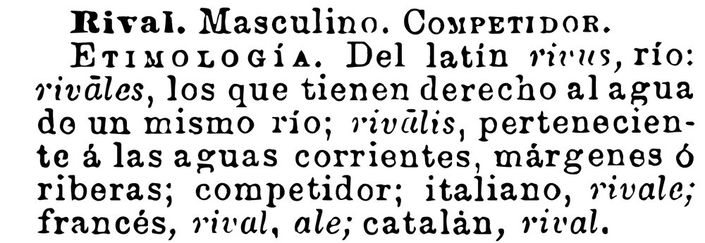 Rival. Masculine. Competitor.  Etymology. From Latin   rivus , río (river): rivales (rivals) , those who have the right to water from the same river;  rivalis , belonging to the running waters, margins or banks, competitor, Italian,  rivale;   french, rival, ale; catalan, rival.