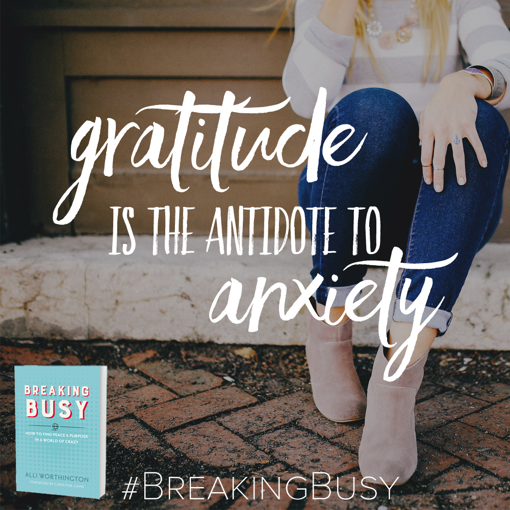 Gratitude is the antidote to Anxiety. Breaking Busy. Alli Worthington.com