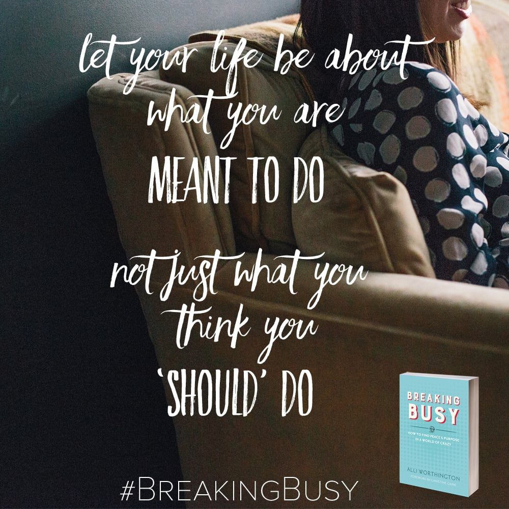 Let your life be about what you are meant to do, not just what you think you should do. Breaking Busy by Alli Worthington.jpg