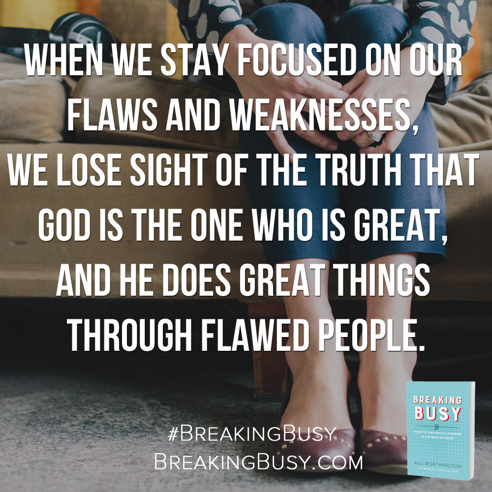 Breaking Busy Book. When we stay focused on our flaws and weaknesses, we lose sight of the truth that God is the one who is great, and he does great things through flawed people.. by Alli Worthington.jpg