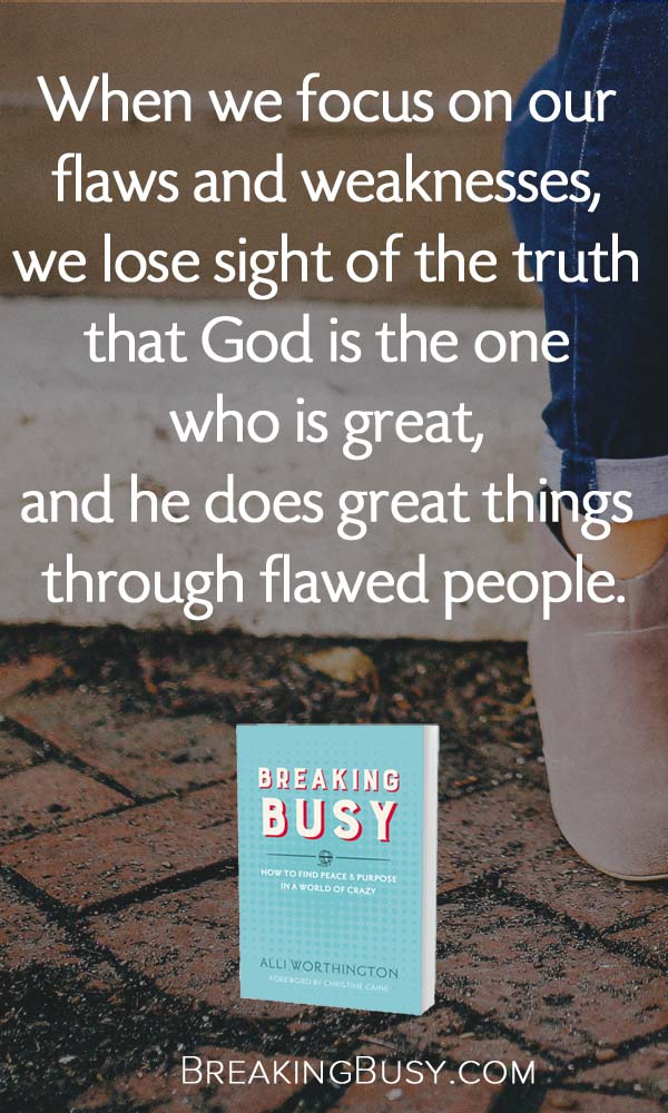 Breaking Busy Book. When we stay focused on our flaws and weaknesses, we lose sight of the truth that God is the one who is great, and he does great things through flawed people. from Alli Worthington..jpg