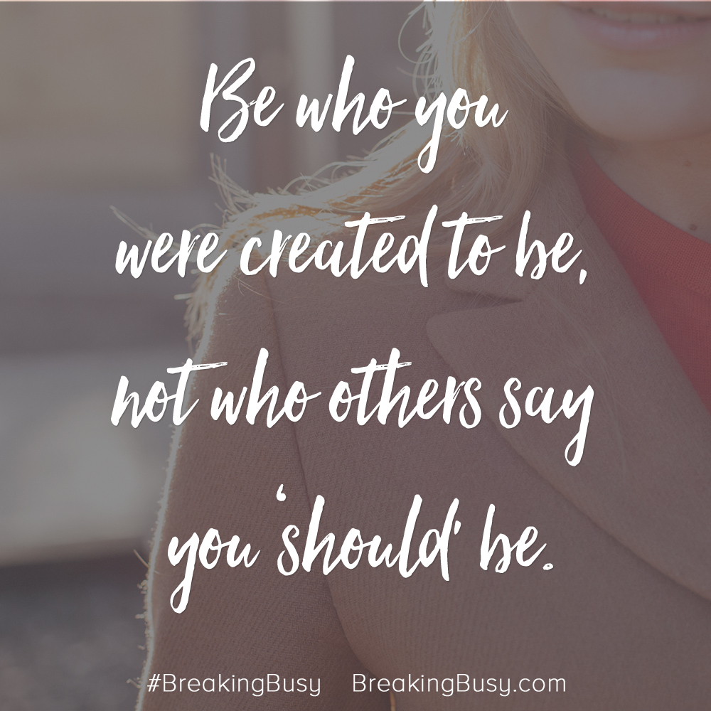 Be who you are created to be, not who others say you should be.jpg