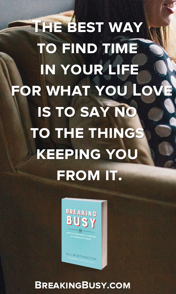 The best way  to find time  in your life           for what you Love          is to say no  to the things  keeping you  from it. Breaking Busy by Alli Worthington  .jpg