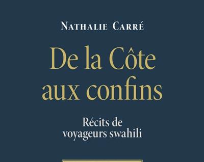 Nathalie Carré : « De la Côte aux confins. Récits de voyageurs swahili » (ADIAC)