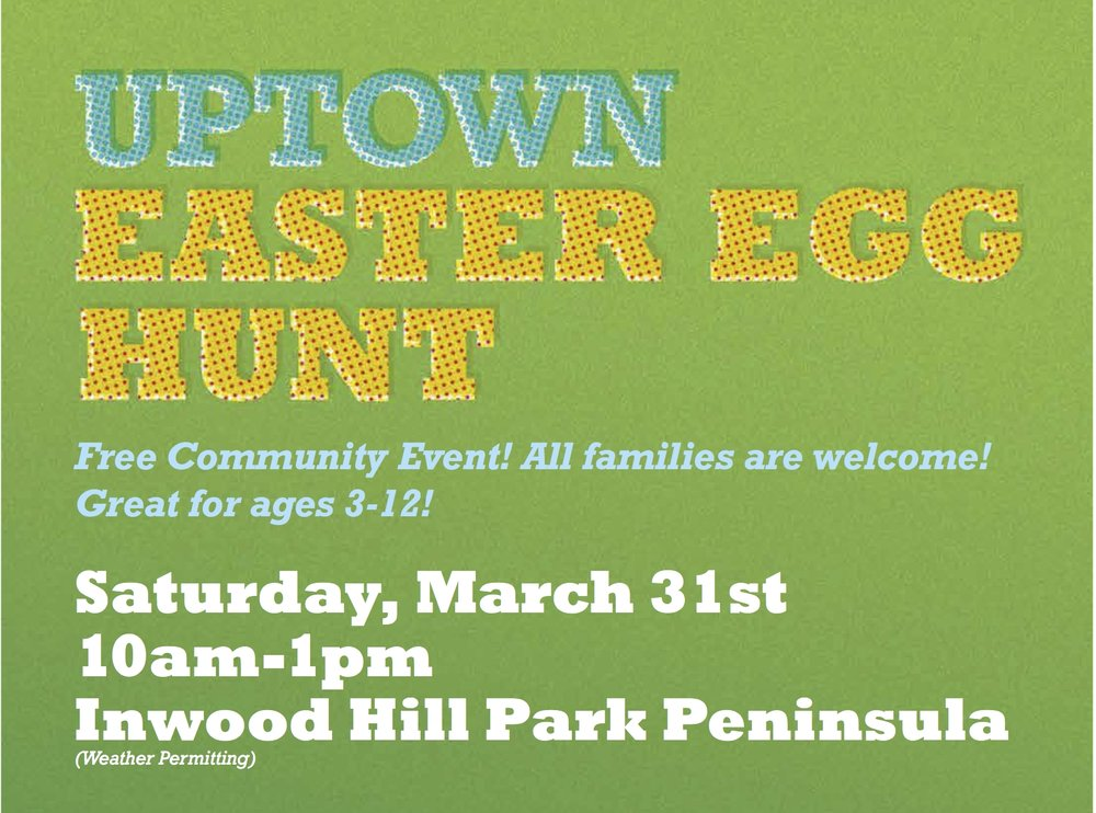 Saturday, March 31 10am-1pm Inwood Hill Park Peninsula   Thousands of eggs will be on the lawn: Egg Hunt 1 (ages 3-5) | Egg Hunt 2 (ages 6-8) | Egg Hunt 3 (ages 9-12) Other activities will include: sack races, arts and crafts, family twister,egg toss, face painting, and hula hoop dancing.   Register your family here    Volunteers sign up here