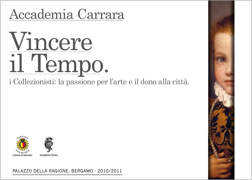 """La mostra è una celebrazione dell'Accademia Carrara nella sua missione storica di custodire le grandi donazioni grazie alle quali nasce il museo civico di Bergamo.  Il valore istituzionale affidato alla comunicazione, è anche fulco del concept visivo. Il bianco è più di un colore: è spazio, aria, cornice, supporto, pulizia, chiarezza, impatto visivo. Questa proposta dà al bianco l'onere e l'onore di rappresentre il """"tempo"""" nella sua dimensione universale.Nello stesso tempo, gli affida il compito di valorizzare, sostenere, far esplodere ciò che ha vinto il tempo e che la mostra rivelerà. Il format fa respirare i contenuti organizzandoli con rigore e chiare priorità di lettura. I titoli sono decisi e chiari, il testo compatto e non costretto.  © Cristina Locatelli © Franca Ruggeri"""