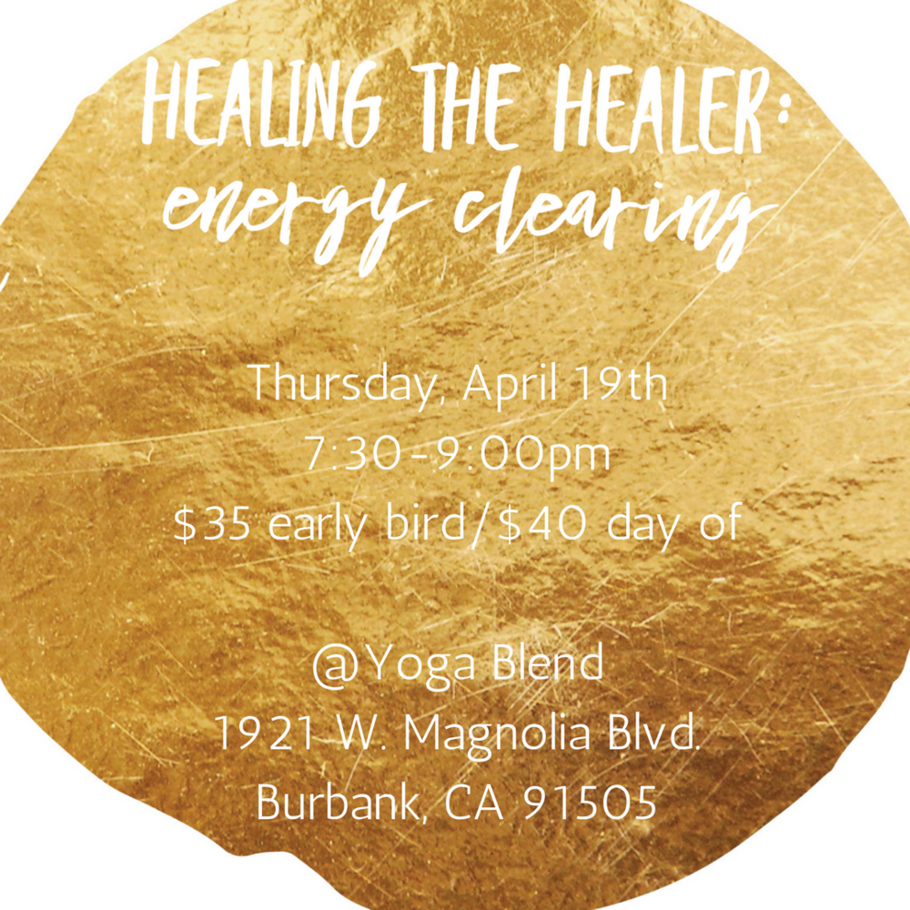 Healing the Healer:Energy Clearing - Do you feel drained at the end of each week and hibernate on weekends to recharge your energy?Do you feel sensitive to the energy from others especially in large crowds?Are you craving more health and energy in your physical body? *Space is limited to 18 people*Please bring a journal, pen & water. Thursday, April 19th @ 7:30-9:00pm@ Yoga Blend in Burbank, CAClick HERE for more details and to sign up.