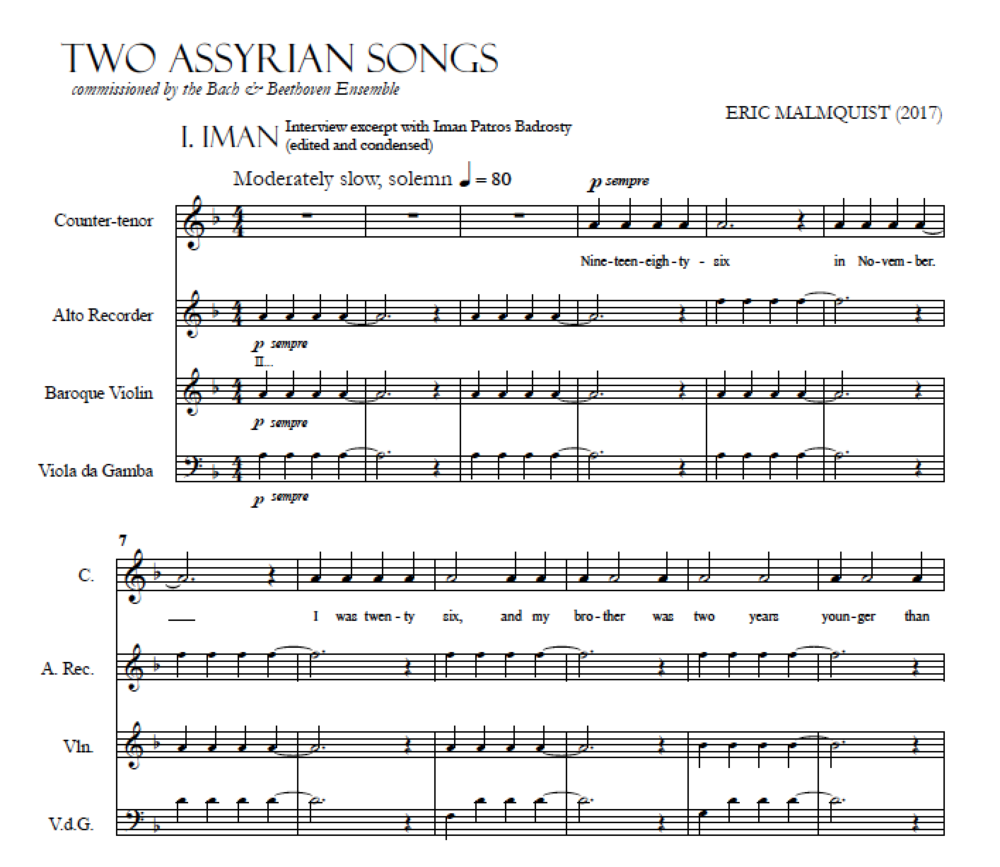 The first two lines of Eric's work, Two Assyrian Songs. Entitled Iman, the song is a direct transcript of Eric's interview with Iman. Eric scored the piece for two string instruments (violin and gamba), recorder, and countertenor, but also as a piano/voice arrangement. In this song, Iman tells us how she and her brother escaped Iraq, while her family suffered irreparable harm at the hands of the government - a tragic reality for many within the Assyrian community, which has been displaced from their homeland.