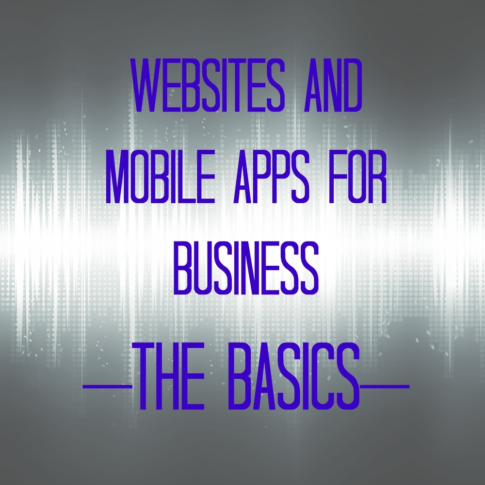 Websites and Mobile Apps for Business - The Basics
