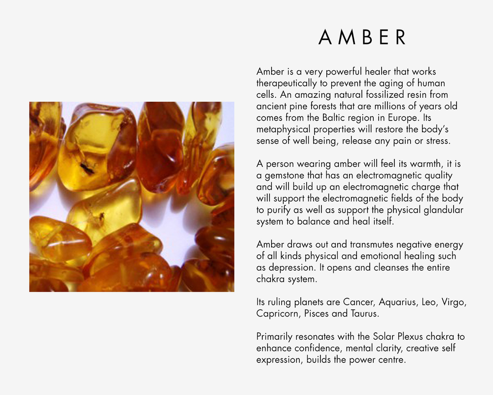 Amber is a very powerful healer that works with therapeutically to prevent the aging of human cells. An amazing natural fossilized resin from ancient pine forests that are millions of years old comes from the Baltic region in Europe. Its metaphysical properties will restore the body's sense of well being, release any pain or stress. A person wearing amber will feel its warmth, it is a gemstone that has an electromagnetic quality and will build up an electromagnetic charge that will support the electromagnetic fields of the body to purify as well as support the physical glandular system to balance and heal itself. Amber draws out and transmutes negative energy of all kinds physical and emotional healing such as depression. It opens and cleanses the entire chakra system. Its ruling planets are Cancer, Aquarius, Leo, Virgo, Capricorn, Pisces and Taurus Primarily resonates with the Solar Plexus chakra to enhance confidence, mental clarity, creative self expression, builds the power centre.