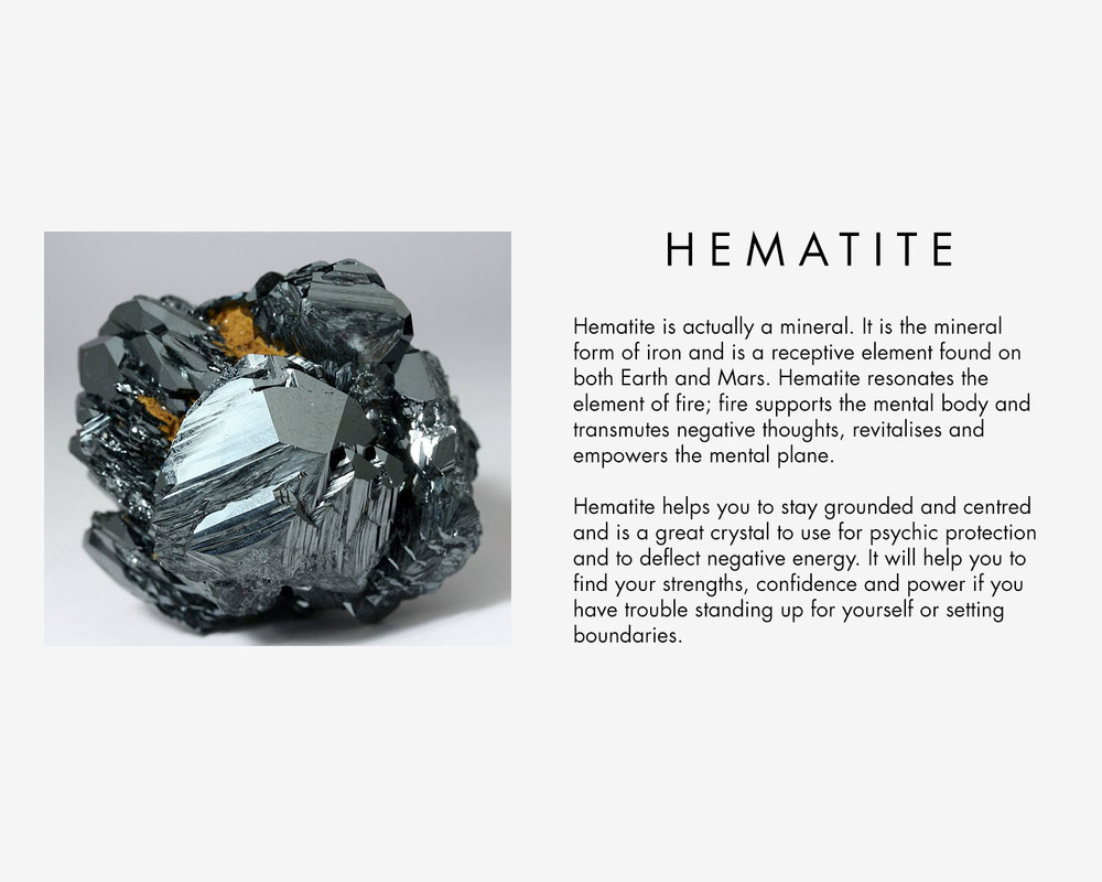 Hematite is actually a mineral. It is the mineral form of iron and is a receptive element found on both Earth and Mars. Hematite resonates the element of fire; fire supports the mental body and transmutes negative thoughts, revitalises and empowers the mental plane. Hematite helps you to stay grounded and centred and is a great crystal to use for psychic protection and to deflect negative energy. It will help you to find your strengths, confidence and power if you have trouble standing up for yourself or setting boundaries.