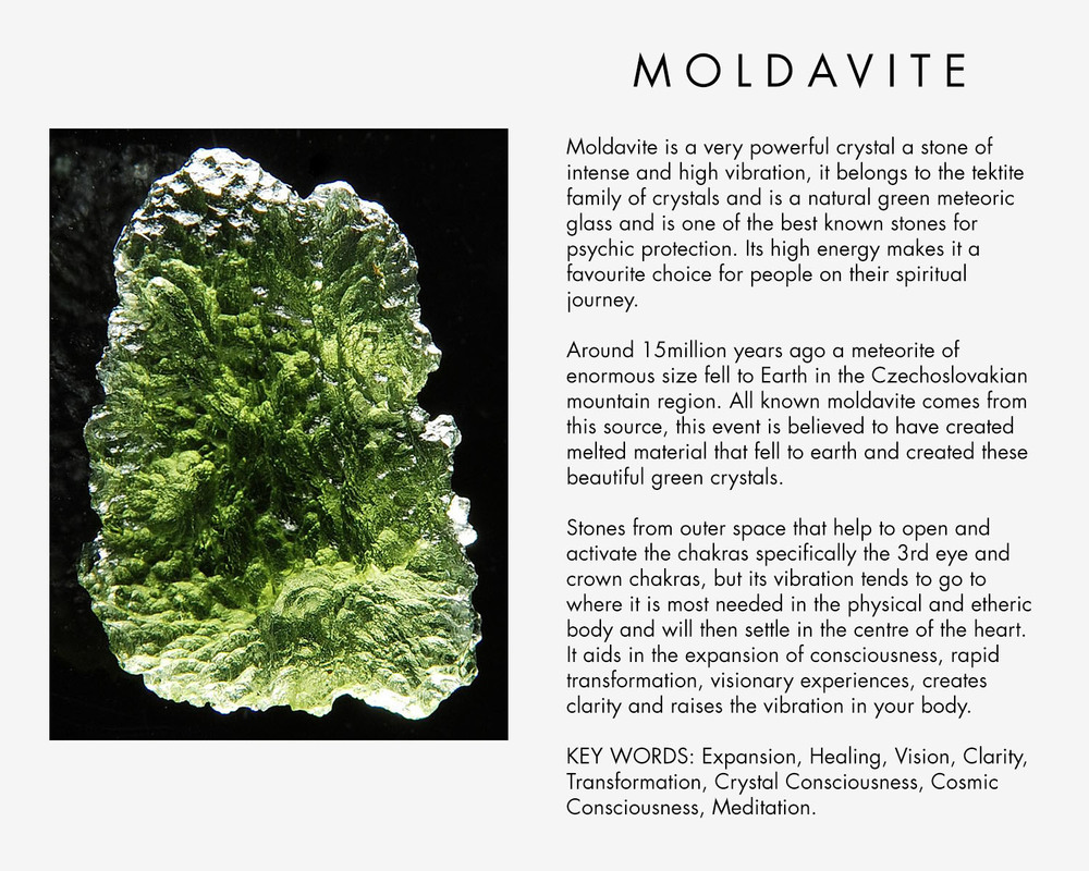 Moldavite is a very powerful crystal a stone of intense and high vibration, it belongs to the tektite family of crystals and is a natural green meteoric glass and is one of the best known stones for psychic protection. Its high energy makes it a favourite choice for people on their spiritual journey. Around 15million years ago a meteorite of enormous size fell to Earth in the Czechoslovakian mountain region. All known moldavite comes from this source, this event is believed to have created melted material that fell to earth and created these beautiful green crystals. Stones from outer space that help to open and activate the chakras specifically the 3rd eye and crown chakras, but its vibration tends to go to where it is most needed in the physical and etheric body and will then settle in the centre of the heart. It aids in the expansion of consciousness, rapid transformation, visionary experiences, creates clarity and raises the vibration in your body. KEY WORDS: Expansion, Healing, Vision, Clarity, Transformation, Crystal Consciousness, Cosmic Consciousness, Meditation.