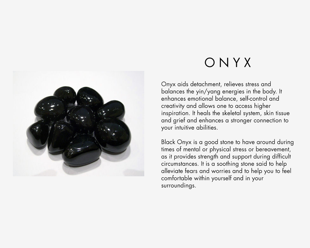 Onyx aids detachment, relieves stress and balances the yin/yang energies in the body. It enhances emotional balance, self-control and creativity and allows one to access higher inspiration. It heals the skeletal system, skin tissue and grief and enhances a stronger connection to your intuitive abilities. Black Onyx is a good stone to have around during times of mental or physical stress or bereavement, as it provides strength and support during difficult circumstances. It is a soothing stone said to help alleviate fears and worries and to help you to feel comfortable within yourself and in your surroundings.
