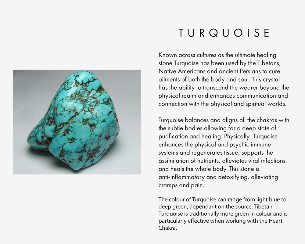 Known across cultures as the ultimate healing stone Turquoise has been used by the Tibetans, Native Americans and ancient Persians to cure ailments of both the body and soul. This crystal has the ability to transcend the wearer beyond the physical realm and enhances communication and connection with the physical and spiritual worlds.   Turquoise balances and aligns all the chakras with the subtle bodies allowing for a deep state of purification and healing. Physically, Turquoise enhances the physical and psychic immune systems and regenerates tissue, supports the assimilation of nutrients, alleviates viral infections and heals the whole body. This stone is anti-inflammatory and detoxifying, alleviating cramps and pain.   The colour of Turquoise can range from light blue to deep green, dependant on the source. Tibetan Turquoise is traditionally more green in colour and is particularly effective when working with the Heart Chakra.