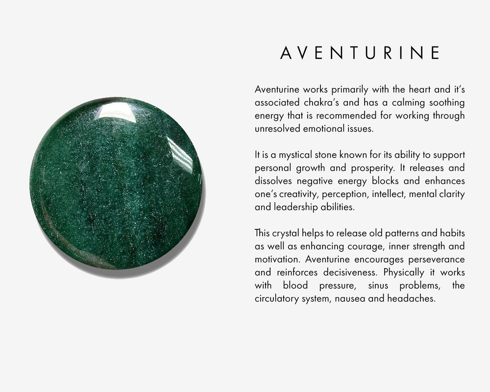 Aventurine works primarily with the heart and it's associated chakra's and has a calming soothing energy that is recommended for working through unresolved emotional issues. It is a mystical stone known for its ability to support personal growth and prosperity. It releases and dissolves negative energy blocks and enhances one's creativity, perception, intellect, mental clarity and leadership abilities. This crystal helps to release old patterns and habits as well as enhancing courage, inner strength and motivation. Aventurine encourages perseverance and reinforces decisiveness. Physically it works with blood pressure, sinus problems, the circulatory system, nausea and headaches.