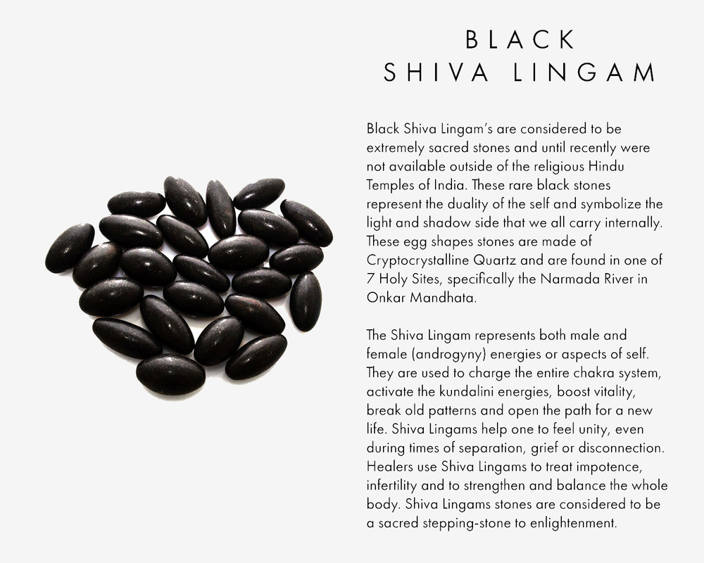 Black Shiva Lingam's are considered to be extremely sacred stones and until recently were not available outside of the religious Hindu Temples of India. These rare black stones represent the duality of the self and symbolize the light and shadow side that we all carry internally. These egg shapes stones are made of Cryptocrystalline Quartz and are found in one of 7 Holy Sites, specifically the Narmada River in Onkar Mandhata, The Shiva Lingam represents both male and female (androgyny) energies or aspects of self. They are used to charge the entire chakra system, activate the kundalini energies, boost vitality, break old patterns and open the path for a new life. Shiva Lingams help one to feel unity, even during times of separation, grief or disconnection. Healers use Shiva Lingams to treat impotence, infertility and to strengthen and balance the whole body. Shiva Lingams stones are considered to be a sacred stepping-stone to enlightenment.