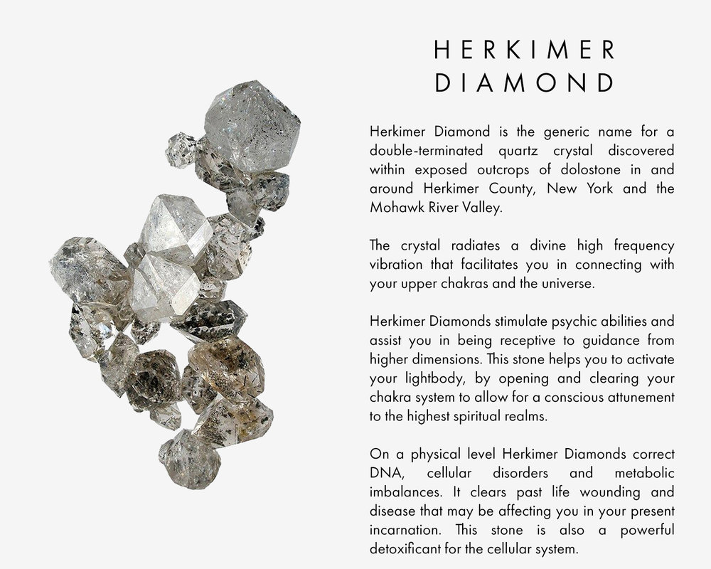 Herkimer Diamond is the generic name for a double-terminated quartz crystal discovered within exposed outcrops of dolostone in and around Herkimer County, New York and the Mohawk River Valley. The crystal radiates a divine high frequency vibration that facilitates you in connecting with your upper chakras and the universe. Herkimer Diamonds stimulate psychic abilities and assist you in being receptive to guidance from higher dimensions. This stone helps you to activate your lightbody, by opening and clearing your chakra system to allow for a conscious attunement to the highest spiritual realms.   On a physical level Herkimer Diamonds correct DNA, cellular disorders and metabolic imbalances. It clears past life wounding and disease that may be affecting you in your present incarnation. This stone is also a powerful detoxificant for the cellular system.