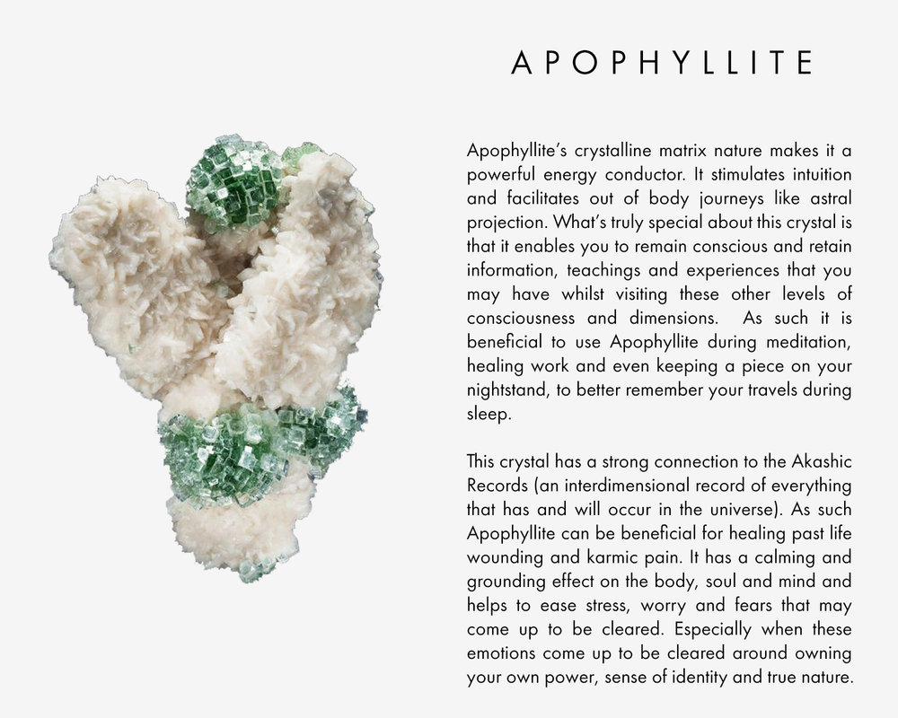 Apophyllite's crystalline matrix nature makes it a powerful energy conductor. It stimulates intuition and facilitates out of body journeys like astral projection. What's truly special about this crystal is that it enables you to remain conscious and retain information, teachings and experiences that you may have whilst visiting these other levels of consciousness and dimensions.  As such it is beneficial to use Apophyllite during meditation, healing work and even keeping a piece on your nightstand, to better remember your travels during sleep. This crystal has a strong connection to the Akashic Records (an interdimensional record of everything that has and will occur in the universe). As such Apophyllite can be beneficial for healing past life wounding and karmic pain. It has a calming and grounding effect on the body, soul and mind and helps to ease stress, worry and fears that may come up to be cleared. Especially when these emotions come up to be cleared around owning your own power, sense of identity and true nature.