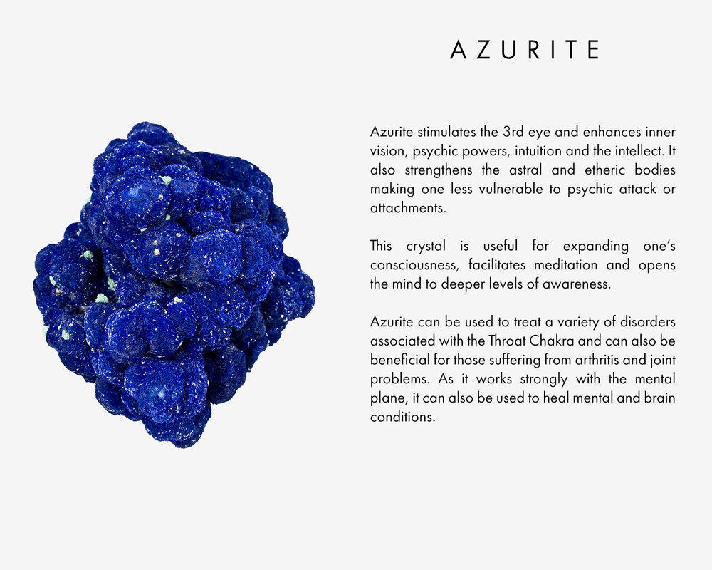 Azurite stimulates the 3rd eye and enhances inner vision, psychic powers, intuition and the intellect. It also strengthens the astral and etheric bodies making one less vulnerable to psychic attack or attachments. This crystal is useful for expanding one's consciousness, facilitates meditation and opens the mind to deeper levels of awareness. Azurite can be used to treat a variety of disorders associated with the Throat Chakra and can also be beneficial for those suffering from arthritis and joint problems. As it works strongly with the mental plane, it can also be used to heal mental and brain conditions.