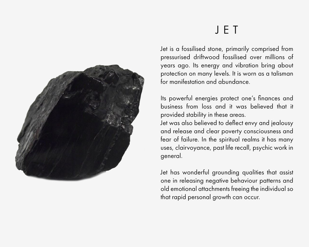 Jet is a fossilised stone, primarily comprised from pressurised driftwood fossilised over millions of years ago. Its energy and vibration bring about protection on many levels. It is worn as a talisman for manifestation and abundance. Its powerful energies protect one's finances and business from loss and it was believed that it provided stability in these areas. Jet was also believed to deflect envy and jealousy and release and clear poverty consciousness and fear of failure. In the spiritual realms it has many uses, clairvoyance, past life recall, psychic work in general. Jet has wonderful grounding qualities that assist one in releasing negative behaviour patterns and old emotional attachments freeing the individual so that rapid personal growth can occur.