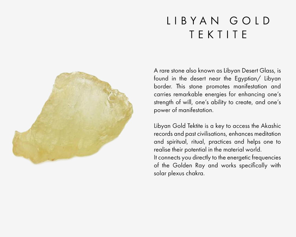A rare stone also known as Libyan Desert Glass, is found in the desert near the Egyptian/ Libyan border. This stone promotes manifestation and carries remarkable energies for enhancing one's strength of will, one's ability to create, and one's power of manifestation. Libyan Gold Tektite is a key to access the Akashic records and past civilisations, enhances meditation and spiritual, ritual, practices and helps one to realise their potential in the material world. It connects you directly to the energetic frequencies of the Golden Ray and works specifically with solar plexus chakra.