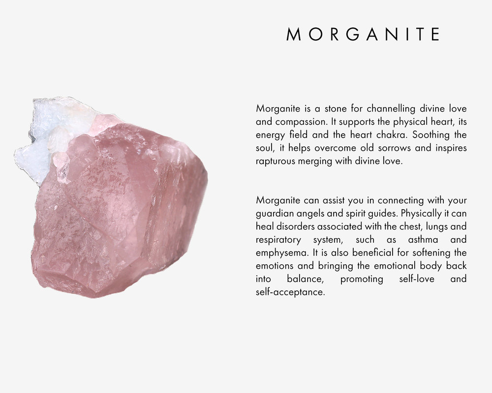 Morganite is a stone for channelling divine love and compassion. It supports the physical heart, its energy field and the heart chakra. Soothing the soul, it helps overcome old sorrows and inspires rapturous merging with divine love.  Morganite can assist you in connecting with your guardian angels and spirit guides. Physically it can heal disorders associated with the chest, lungs and respiratory system, such as asthma and emphysema. It is also beneficial for softening the emotions and bring them emotional body back into balance, promoting self-love and self-acceptance.