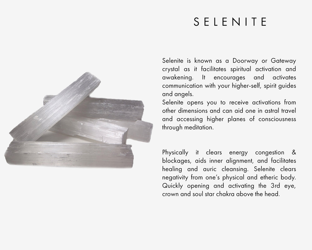 Selenite is known as a Doorway or Gateway crystal as it facilitates spiritual activation and awakening. It encourages and activates communication with your higher-self, spirit guides and angels. Selenite opens you to receive activations from other dimensions and can aid one in astral travel and higher planes of consciousness through meditation.  Physically it clears energy congestion & blockages, aids inner alignment, and facilitates healing and auric cleansing. Selenite clears negativity from one's physical and etheric body. Quickly opening and activating the 3rd eye, crown and soul star chakra above the head.