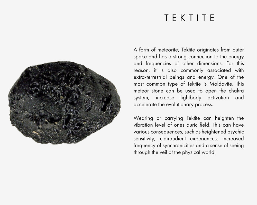 A form of meteorite, Tektite originates from outer space and has a strong connection to the energy and frequencies of other dimensions. For this reason, it is also commonly associated with extra-terrestrial beings and energy. One of the most common type of Tektite is Moldavite. This meteor stone can be used to open the chakra system, increase lightbody activation and accelerate the evolutionary process. Wearing or carrying Tektite can heighten the vibration level of ones auric field. This can have various consequences, such as heightened psychic sensitivity, clairaudient experiences, increased frequency of synchronicities and a sense of seeing through the veil of the physical world.