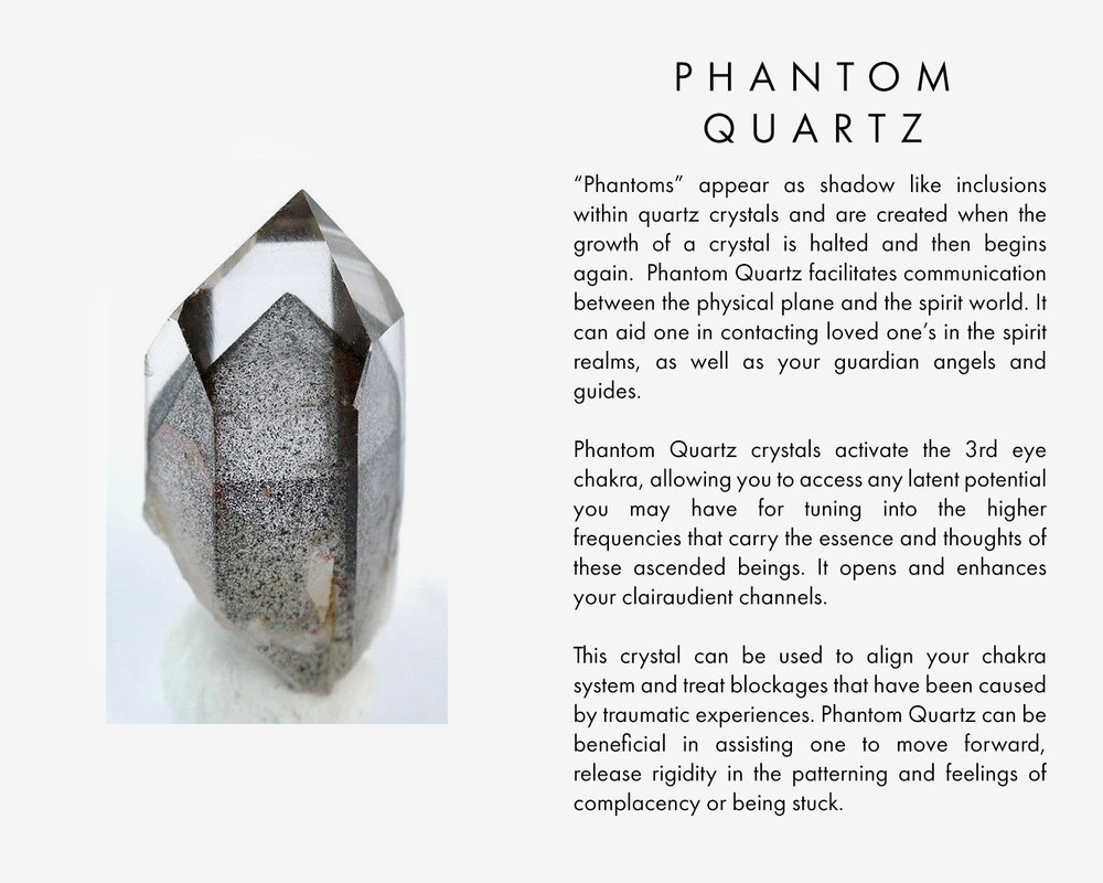 """Phantoms"" appear as shadow like inclusions within quartz crystals and are created when the growth of a crystal is halted and then begins again.  Phantom Quartz facilitates communication between the physical plane and the spirit world. It can aid one in contacting loved one's in the spirit realms, as well as your guardian angels and guides.  Phantom Quartz crystals activate the 3rd eye chakra, allowing you to access any latent potential you may have for tuning into the higher frequencies that carry the essence and thoughts of these ascended beings. It opens and enhances your clairaudient channels.  This crystal can be used to align your chakra system and treat blockages that have been caused by traumatic experiences. Phantom Quartz can be beneficial in assisting one to move forward, release rigidity in the patterning and feelings of complacency or being stuck"