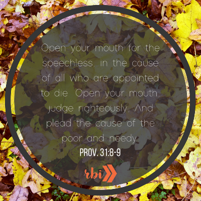 Open your mouth for the speechless, in the cause of all who are appointed to die. Open your mouth, judge righteously, And plead the cause of the poor and needy..png