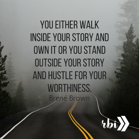 You either walk inside your story and own it or you stand outside your story and hustle for your worthiness.1.png