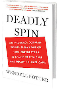 'DEADLY SPIN: An Insurance Company Insider Speaks Out on How Corporate PR Is Killing Health Care and Deceiving Americans' by Wendell Potter